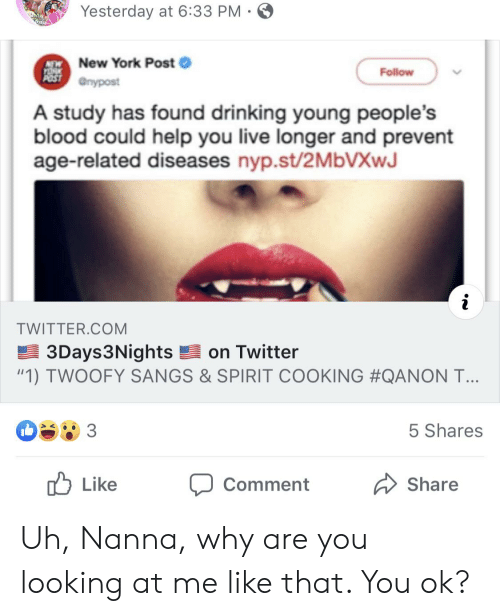 """Drinking, New York, and New York Post: Yesterday at 6:33 PM  New York Post  POST nypost  Follow  A study has found drinking young people's  blood could help you live longer and prevent  age-related diseases nyp.st/2MBVXWJ  TWITTER.COM  3Days3Nights on Twitter  """"1) TWOOFY SANGS & SPIRIT COOKING #QANON T...  5 Shares  Like  Share  Comment Uh, Nanna, why are you looking at me like that. You ok?"""