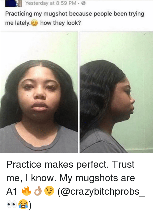 Girl Memes, Been, and How: Yesterday at 8:59 PM .  Practicing my mugshot because people been trying  me lately. how they look? Practice makes perfect. Trust me, I know. My mugshots are A1 🔥👌🏽😉 (@crazybitchprobs_ 👀😂)
