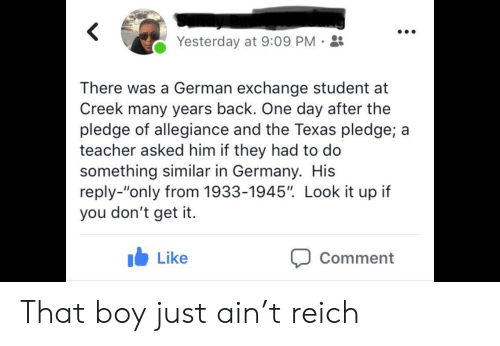 """Pledge of Allegiance: Yesterday at 9:09 PM-  There was a German exchange student at  Creek many years back. One day after the  pledge of allegiance and the Texas pledge; a  teacher asked him if they had to do  something similar in Germany. His  reply-""""only from 1933-1945"""". Look it up if  you don't get it.  b Like  Comment That boy just ain't reich"""