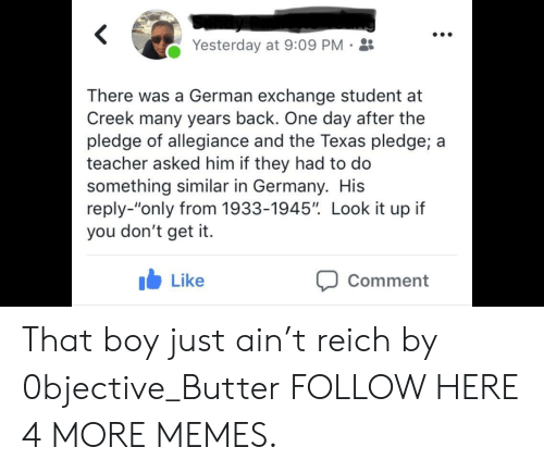 """Pledge of Allegiance: Yesterday at 9:09 PM-  There was a German exchange student at  Creek many years back. One day after the  pledge of allegiance and the Texas pledge; a  teacher asked him if they had to do  something similar in Germany. His  reply-""""only from 1933-1945"""". Look it up if  you don't get it.  b Like  Comment That boy just ain't reich by 0bjective_Butter FOLLOW HERE 4 MORE MEMES."""