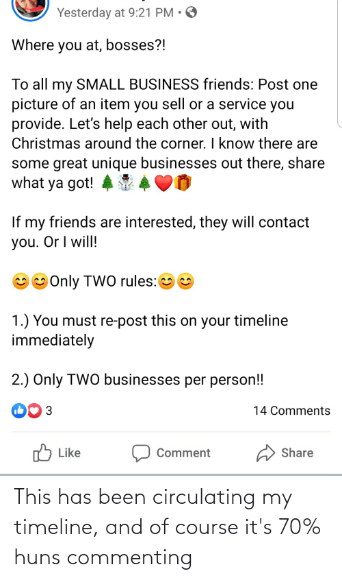 Christmas, Friends, and Business: Yesterday at 9:21 PM • O  Where you at, bosses?!  To all my SMALL BUSINESS friends: Post one  picture of an item you sell or a service you  provide. Let's help each other out, with  Christmas around the corner. I know there are  some great unique businesses out there, share  what ya got!  If my friends are interested, they will contact  you. Or I will!  Only TWO rules:  1.) You must re-post this on your timeline  immediately  2.) Only TWO businesses per person!  3  14 Comments  לן Like  Share  Comment This has been circulating my timeline, and of course it's 70% huns commenting