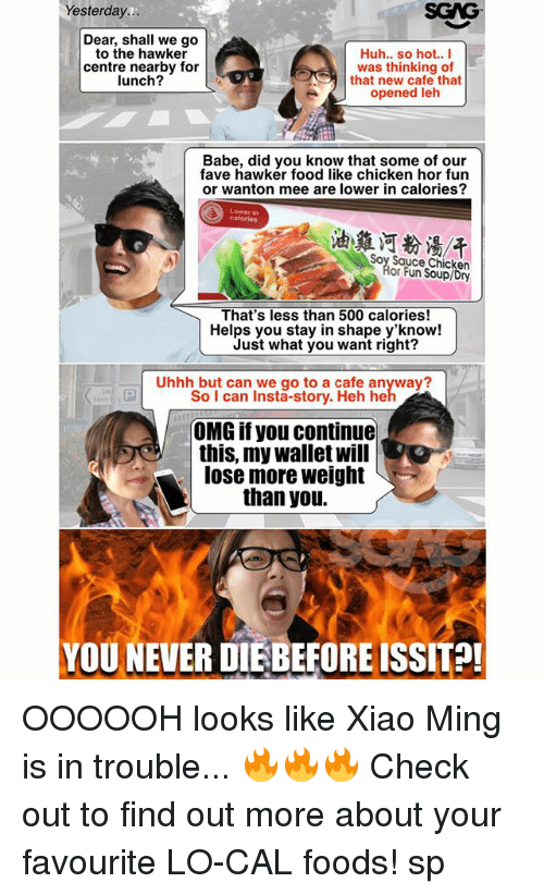 Food, Huh, and Memes: Yesterday...  Dear, shall we go  to the hawker  Huh.. so hot.. I  centre nearby for  was thinking of  lunch?  that new cafe that  opened leh  Babe, did you know that some of our  fave hawker food like chicken hor fun  or wanton mee are lower in calories?  Soy Sauce Chicken  or Fun Soupl Dry  That's less than 500 calories!  Helps you stay in shape y'know!  Just what you want right?  Uhhh but can we go to a cafe anyway?  So I can Insta-story. Heh he  OMG if you continue  this, my wallet will  lose more weight  than you.  YOU NEVER DIEBEFOREISSIT?! OOOOOH looks like Xiao Ming is in trouble... 🔥🔥🔥 Check out <link in bio> to find out more about your favourite LO-CAL foods! sp