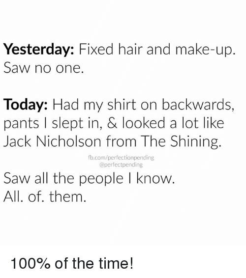 Jack Nicholson: Yesterday: Fixed hair and make-up.  Saw no one  Today: Had my shirt on backwards,  pants l slept in, & looked a lot like  Jack Nicholson from The Shining.  fb.com/perfectionpending  @perfect pending  Saw all the people l know.  All. of them 100% of the time!