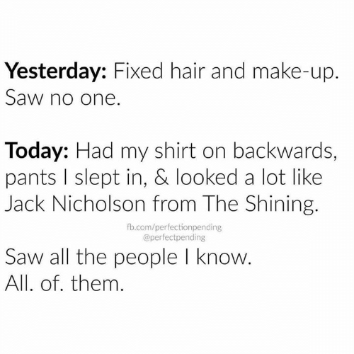 Jack Nicholson, Memes, and Saw: Yesterday: Fixed hair and make-up.  Saw no one.  Today: Had my shirt on backwards,  pants I slept in, & looked a lot like  Jack Nicholson from The Shining.  fb.com/perfectionpending  @perfectpending  Saw all the people l know  All. of. them.