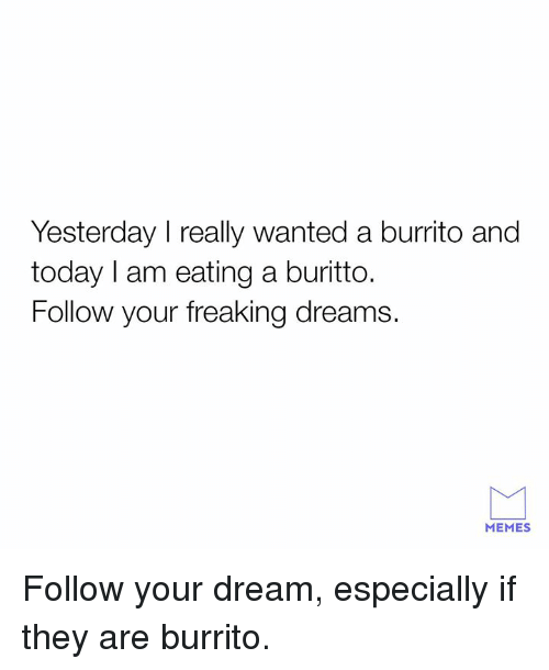 Dank, Memes, and Today: Yesterday I really wanted a burrito and  today I am eating a buritto.  Follow your freaking dreams.  MEMES Follow your dream, especially if they are burrito.