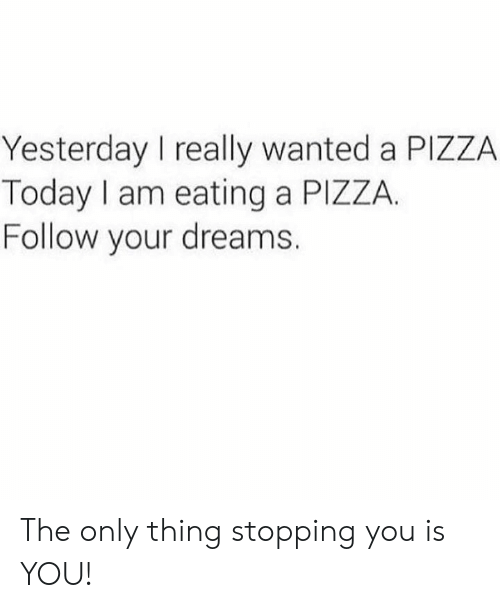 Pizza, Today, and Dreams: Yesterday I really wanted a PIZZA  Today I am eating a PIZZA.  Follow your dreams. The only thing stopping you is YOU!