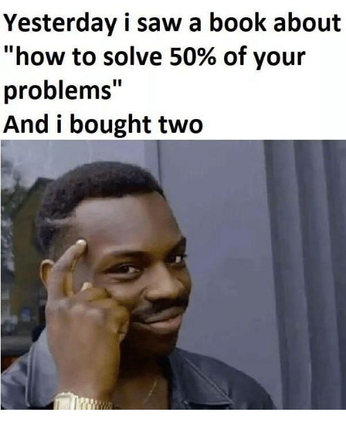 "Memes, Saw, and Book: Yesterday i saw a book about  ""how to solve 50% of your  problems""  And i bought two"