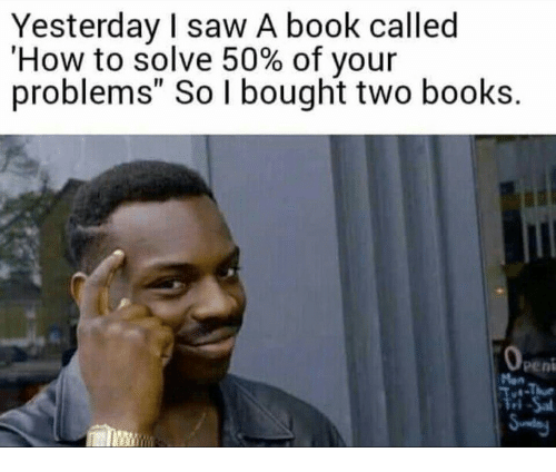 """Books, Saw, and Book: Yesterday I saw A book called  'How to solve 50% of your  problems"""" So I bought two books.  peni  ri"""