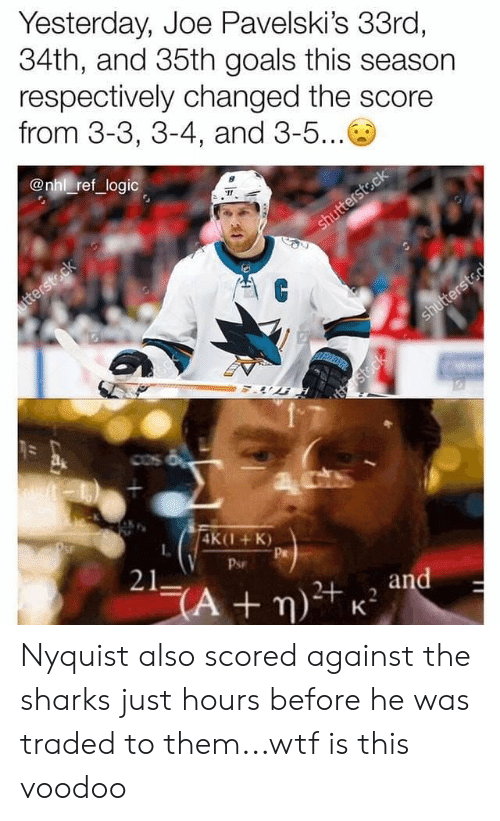 Goals, Logic, and Memes: Yesterday, Joe Pavelski's 33ro,  34th, and 35th goals this season  respectively changed the score  from 3-3, 3-4, and 3-5...  @nhl ref logic  4K(1+K)  L.  Pr  Psr  21 Nyquist also scored against the sharks just hours before he was traded to them...wtf is this voodoo