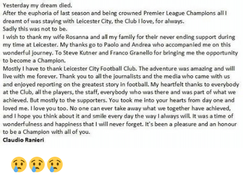 Ranieri: Yesterday my dream died.  After the euphoria of last season and being crowned Premier League Champions all I  dreamt of was staying with Leicester City, the Club Ilove, for always.  Sadly this was not to be.  I wish to thank my wife Rosanna and all my family for their never ending support during  my time at Leicester. My thanks go to Paolo and Andrea who accompanied me on this  wonderful journey. To Steve Kutner and Franco Granello for bringing me the opportunity  to become a Champion.  Mostly Ihave to thank Leicester City Football Club. The adventure was amazing and will  live with me forever. Thank you to all the journalists and the media who came with us  and enjoyed reporting on the greatest story in football. My heartfelt thanks to everybody  at the Club, all the players, the staff, everybody who was there and was part of what we  achieved. But mostly to the supporters. You took me into your hearts from day one and  loved me. love you too. No one can ever take away what we together have achieved,  and I hope you think about it and smile every day the waylalways will. It was a time of  wonderfulness and happiness that I will never forget. It's been a pleasure and an honour  to be a Champion with all of you  Claudio Ranieri 😢😢😢