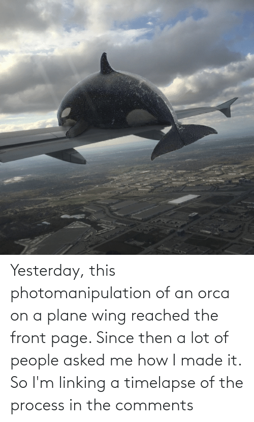 How, Page, and Orca: Yesterday, this photomanipulation of an orca on a plane wing reached the front page. Since then a lot of people asked me how I made it. So I'm linking a timelapse of the process in the comments