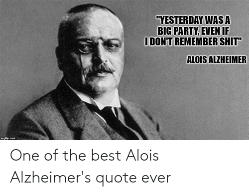 """Party, Reddit, and Shit: """"YESTERDAY WAS A  BIG PARTY, EVEN IF  IDON'T REMEMBER SHIT""""  ALOIS ALZHEIMER  imgflip.com One of the best Alois Alzheimer's quote ever"""