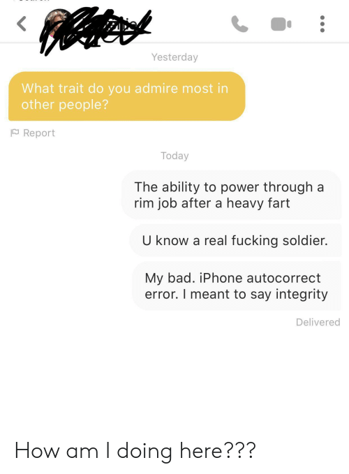 Autocorrect, Bad, and Fucking: Yesterday  What trait do you admire most in  other people?  Report  Today  The ability to power through a  rim job after a heavy fart  U know a real fucking soldier.  My bad. iPhone autocorrect  error. I meant to say integrity  Delivered How am I doing here???
