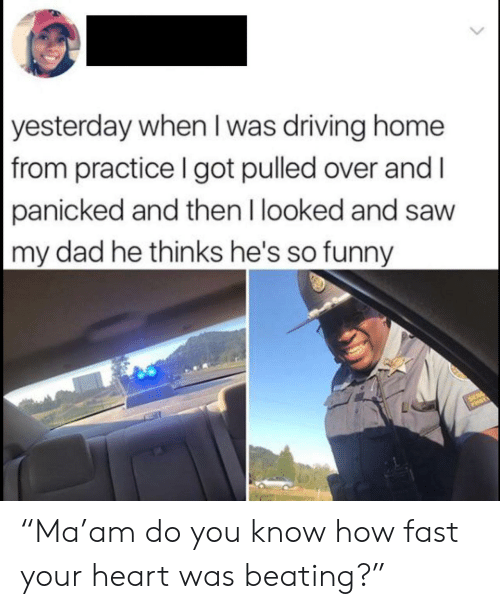 "panicked: yesterday when I was driving home  from practice I got pulled over and I  panicked and then I looked and saw  my dad he thinks he's so funny  SER ""Ma'am do you know how fast your heart was beating?"""