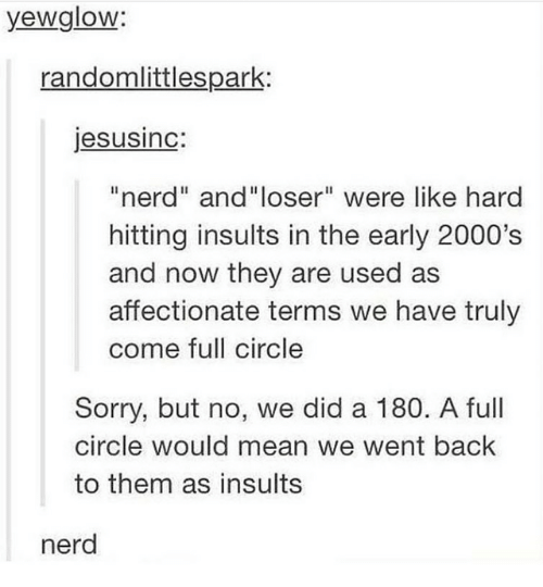 "Insults: yewglow:  randomlittlespark:  jesusinc:  ""nerd"" and""loser"" were like hard  hitting insults in the early 2000's  and now they are used as  affectionate terms we have truly  come full circle  Sorry, but no, we did a 180. A full  circle would mean we went back  to them as insults  nerd"