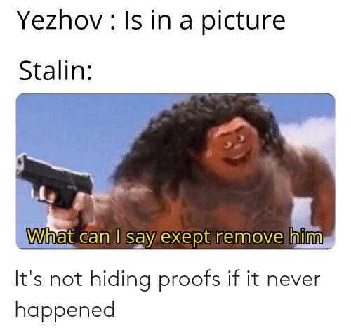 Proofs: Yezhov : Is in a picture  Stalin:  What can I say exept remove him It's not hiding proofs if it never happened