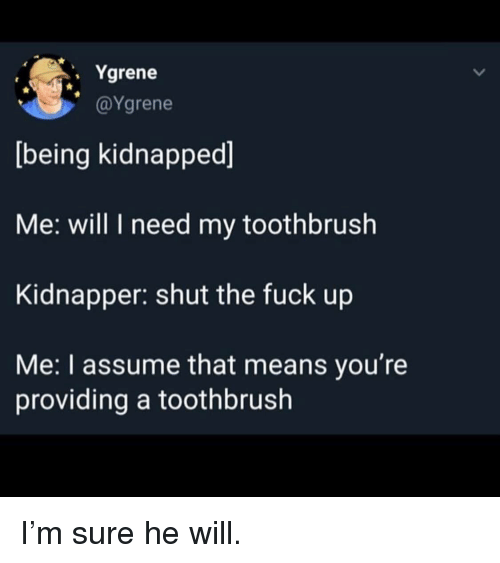 Fuck, Shut the Fuck Up, and Means: . Ygrene  @Ygrene  being kidnapped]  Me: will I need my toothbrush  Kidnapper: shut the fuck up  Me: I assume that means you're  providing a toothbrush I'm sure he will.