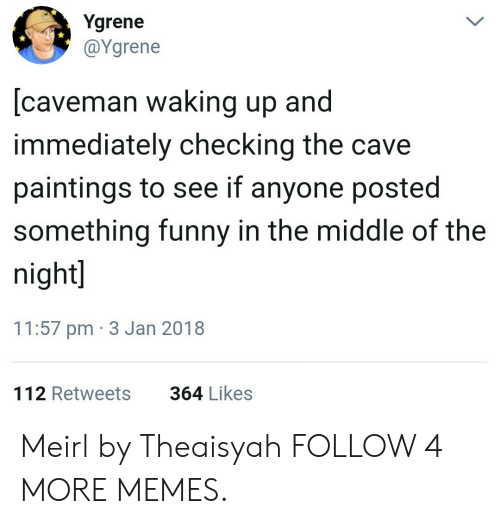 the cave: Ygrene  @Ygrene  [caveman waking up and  immediately checking the cave  paintings to see if anyone posted  something funny in the middle of the  night]  11:57 pm 3 Jan 2018  364 Likes  112 Retweets Meirl by Theaisyah FOLLOW 4 MORE MEMES.