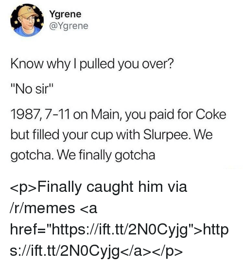 "7/11, Memes, and Coke: Ygrene  @Ygrene  Know why l pulled you over?  ""No sir  1987,7-11 on Main, you paid for Coke  but filled your cup with Slurpee. We  gotcha. We finally gotcha <p>Finally caught him via /r/memes <a href=""https://ift.tt/2N0Cyjg"">https://ift.tt/2N0Cyjg</a></p>"