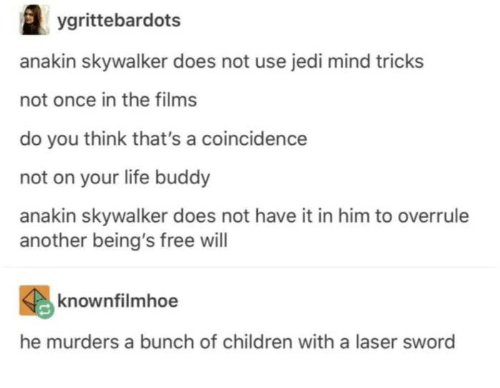 free will: ygrittebardots  anakin skywalker does not use jedi mind tricks  not once in the films  do you think that's a coincidence  not on your life buddy  anakin skywalker does not have it in him to overrule  another being's free will  knownfilimhoe  he murders a bunch of children with a laser sword