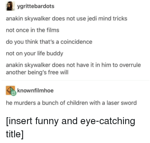 free will: ygrittebardots  anakin skywalker does not use jedi mind tricks  not once in the films  do you think that's a coincidence  not on your life buddy  anakin skywalker does not have it in him to overrule  another being's free will  knownfilmhoe  he murders a bunch of children with a laser sword [insert funny and eye-catching title]
