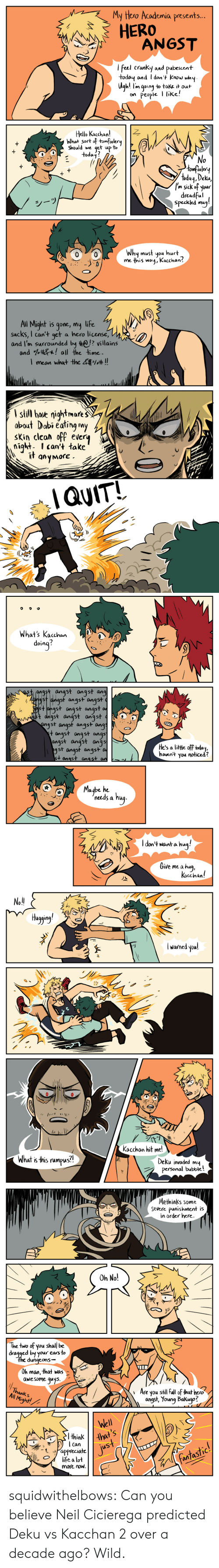 life sucks: yHero Academia presents...  HERO  feel cranky and pabescent  todoq and I don + KnoJ why  Ugh! ln going to take it out  on People I like!  Hello Kacchan!  What sort otomfolery  should we 4et up to  oday  No  omfoojer  today, Deka,  'n sick of your  dreadful  speckled muj!  Why must you hurt  me this way, Kacchan?   All Might is gone, my life  sucks, I can't get a hero license,  and I'm surrounded by ? villains  and % all the time.  mean what the 4  ,# !!  I still haie nightmare  obout Dabi éating my  sKin clean off every  night I can't take  it gnyMore  QUIT!   what's Kachen  doinq?  angst angst ang  gst angst angst  ahgst angst angst  t anast anast anast  gst angst angst angs  t angst angst angs  angst angst angs  gst angst angst  +onast anast  He's a litte off today,  havent you noticed?  Maybe he  needs a hu  I don't wana hua!  Give me a hug  Kacchan!   No!  Huggng  l warned youl  :///  钐1)'  Kocchan hit me!  What is this rumpus?1  Deku invaded mu  personal bubble!   Methinks some  Severe punishment is  in order here.  Oh No!  The two of you shal be  dragged by your eas to  du  ngeons-  Oh man, that was  aweSome quys.  Thanks  Al Might!  Are you sthil Full of that hero  angst, Young Bakugo?  Well  thw  uS  Can  tappreciate  life a lot  fantastic.  More noW. squidwithelbows:  Can you believe Neil Cicierega predicted Deku vs Kacchan 2 over a decade ago? Wild.