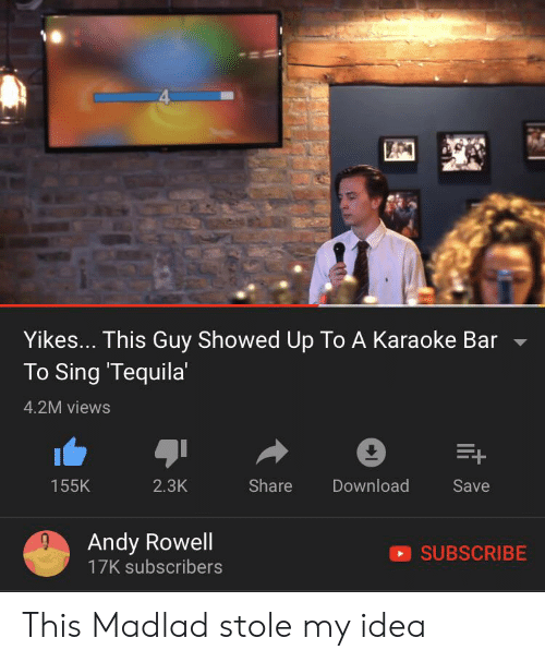 Karaoke Bar: Yikes... This Guy Showed Up To A Karaoke Bar  To Sing 'Tequila'  4.2M views  E+  Share  Download  155K  2.3K  Save  Andy Rowell  17K subscribers  SUBSCRIBE This Madlad stole my idea