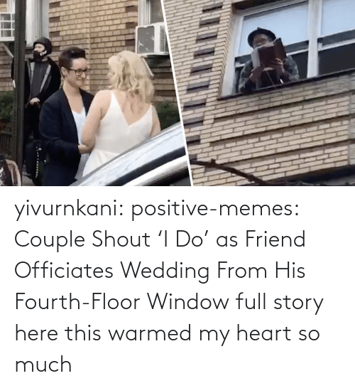 medium: yivurnkani:  positive-memes:   Couple Shout 'I Do' as Friend Officiates Wedding From His Fourth-Floor Window   full story here    this warmed my heart so much