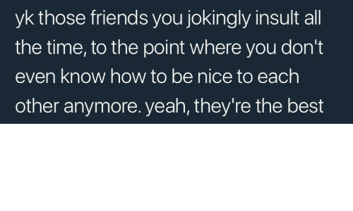 Friends, Yeah, and Best: yk those friends you jokingly insult all  the time, to the point where you don't  even know how to be nice to each  other anymore. yeah, they're the best