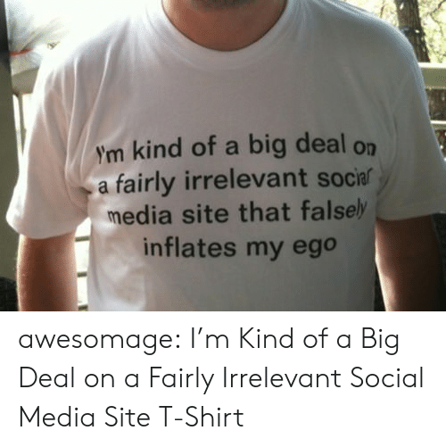 irrelevant: ym kind of a big deal on  a fairly irrelevant socia  media site that falsel  inflates my ego awesomage:  I'm Kind of a Big Deal on a Fairly Irrelevant Social Media Site T-Shirt
