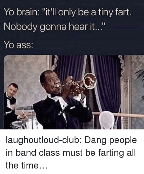 "Ass, Club, and Tumblr: Yo brain: ""it'll only be a tiny fart.  Nobody gonna hear it...""  Yo ass: laughoutloud-club:  Dang people in band class must be farting all the time…"