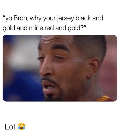 """Lol, Memes, and Yo: """"yo Bron, why your jersey black and  gold and mine red and gold?"""" Lol 😂"""