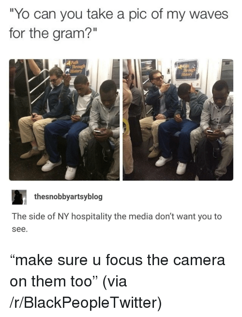 """Blackpeopletwitter, Waves, and Yo: """"Yo can you take a pic of my waves  for the gram?""""  Path  Through  History  Throng  History  thesnobbyartsyblog  The side of NY hospitality the media don't want you to  see. <p>&ldquo;make sure u focus the camera on them too&rdquo; (via /r/BlackPeopleTwitter)</p>"""