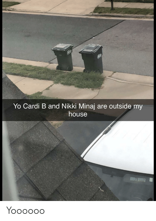 My House, Yo, and House: Yo Cardi B and Nikki Minaj are outside my  house Yoooooo
