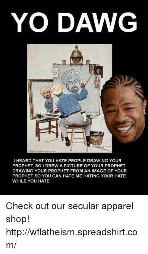 yo dawg: YO DAWG  Maksim ThePeoplesCubeco  l HEARD THAT YOU HATE PEOPLE DRAWING YOUR  PROPHET, SO I DREW A PICTURE OF YOUR PROPHET  DRAWING YOUR PROPHET FROM AN IMAGE OF YOUR  PROPHET SO YOU CAN HATE ME HATING YOUR HATE  WHILE YOU HATE. Check out our secular apparel shop! http://wflatheism.spreadshirt.com/