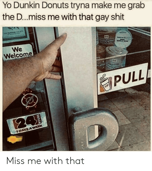 grab: Yo Dunkin Donuts tryna make me grab  the D...miss me with that gay shit  THE AN CATY  We  Welcome  LATTA  AYZ  PULL  94  24  7 DAYS AWEEK Miss me with that