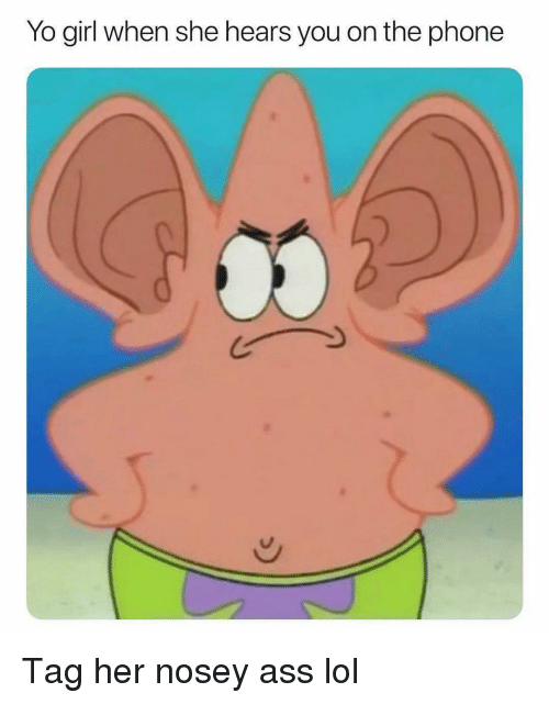 Ass, Funny, and Lol: Yo girl when she hears you on the phone Tag her nosey ass lol