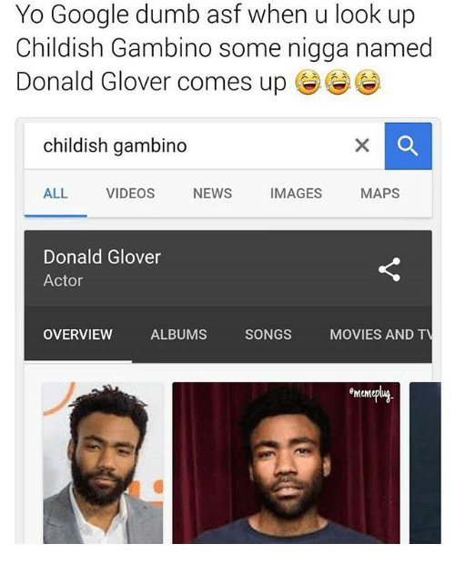 Childish Gambino, Donald Glover, and Dumb: Yo Google dumb asf when u look up  Childish Gambino some nigga named  Donald Glover comes upO  childish gambino  ALL VIDEOS NEWS IMAGES MAPS  Donald Glover  Actor  OVERVIEW  ALBUMS  SONGS  MOVIES AND T  emem