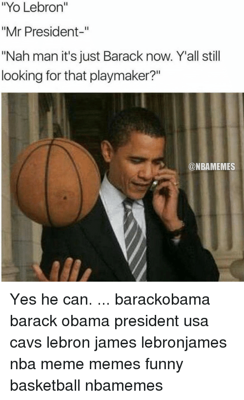 """Funny Basketball: """"Yo Lebron""""  """"Mr President  """"Nah man it's just Barack now. Y all still  looking for that playmaker?""""  @NBAMEMES Yes he can. ... barackobama barack obama president usa cavs lebron james lebronjames nba meme memes funny basketball nbamemes"""