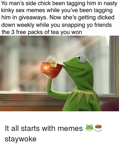 giveaways: Yo man's side chick been tagging him in nasty  kinky sex memes while you've been tagging  him in giveaways. Now she's getting dicked  down weekly while you snapping yo friends  the 3 free packs of tea you won  IC: @thegainz It all starts with memes 🐸☕️ staywoke