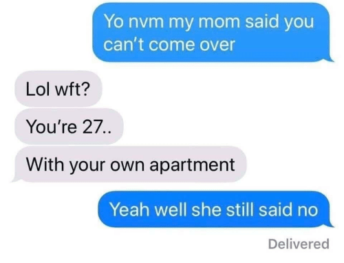 Come Over, Lol, and Yeah: Yo nvm my mom said you  can't come over  Lol wft?  You're 27..  With your own apartment  Yeah well she still said no  Delivered