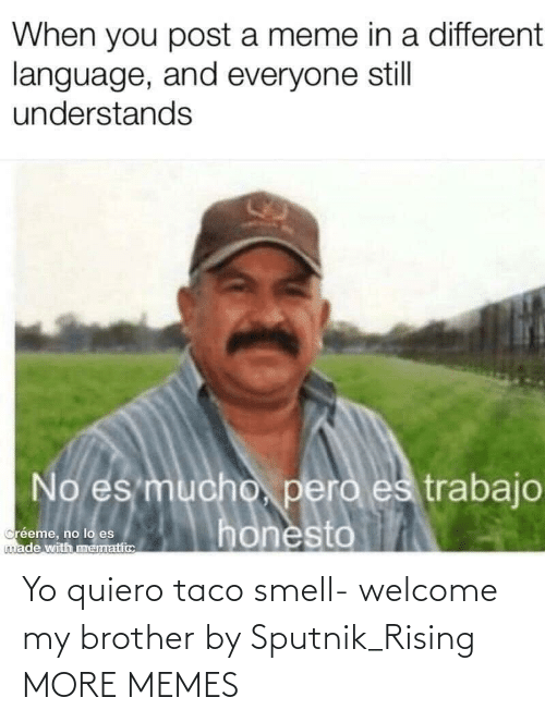 more: Yo quiero taco smell- welcome my brother by Sputnik_Rising MORE MEMES