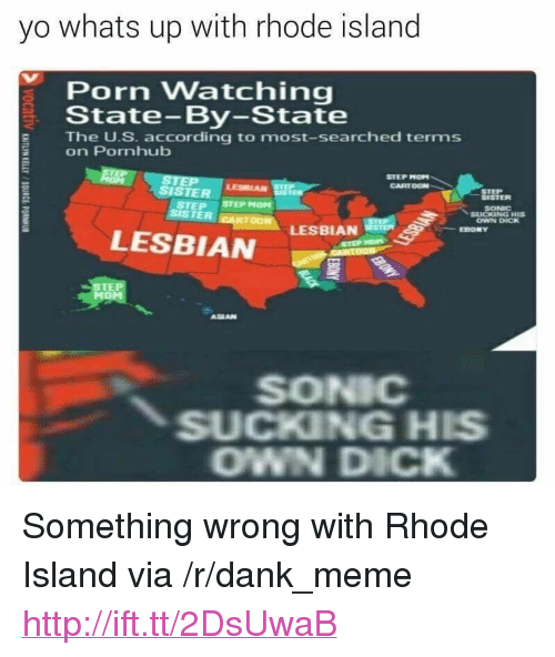 "Dank, Meme, and Pornhub: yo whats up with rhode island  Porn Watching  State-By-State  E The U.S. according to most-searched terms  on Pornhub  STEP MOP  CARTOON  SISTER  LESBIAN  SISTER  SONIC  OWN DICK  STEP STEP MOM  SISTER  LESBIAN  LESBIAN  EBONY  STE  ASEAN  SONIC  SUCKING HIS  OWN DICK <p>Something wrong with Rhode Island via /r/dank_meme <a href=""http://ift.tt/2DsUwaB"">http://ift.tt/2DsUwaB</a></p>"