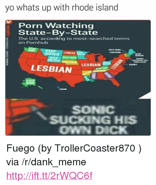 """Dank, Meme, and Pornhub: yo whats up with rhode island  Porn Watching  State-By-State  The U.S. according to most-searched terms  on Pornhub  STEP MOPN  CARTOON  SISTER srEPHOM  LESBIAN  STEP  SISTER  SONIC  OWN DICK  LESBIAN  EBONY  LESBIAN  STE  ASEAN  SONIC  SUCKING HIS  OWN DICK <p>Fuego (by TrollerCoaster870 ) via /r/dank_meme <a href=""""http://ift.tt/2rWQC6f"""">http://ift.tt/2rWQC6f</a></p>"""