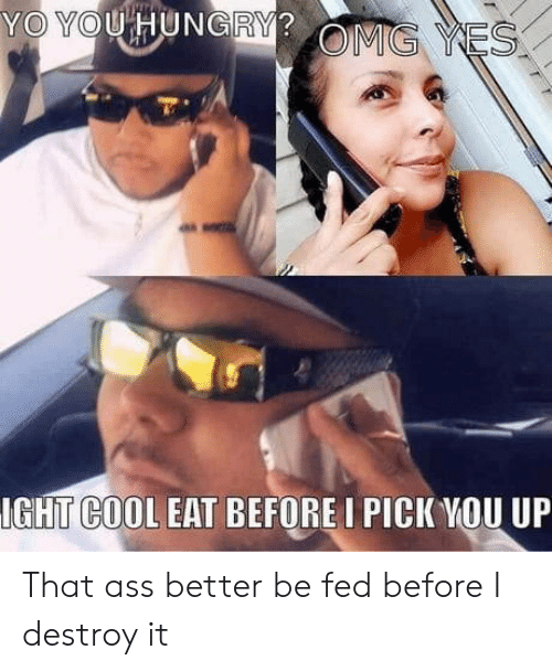 ight: YO YOU HUNGRY?  OMG YES  IGHT COOL EAT BEFORE I PICK YOU UP That ass better be fed before I destroy it