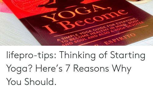 Tumblr, Blog, and Yoga: YOGA  I Become  A SIMPLE YOGA GUIDE FOR EVERYONE  TO BE COME HEALTHY IN MIND BODY  AND SOUL AND ALSO AYOGA DEVOTEE  ESPIRITO lifepro-tips:  Thinking of Starting Yoga? Here's 7 Reasons Why You Should.