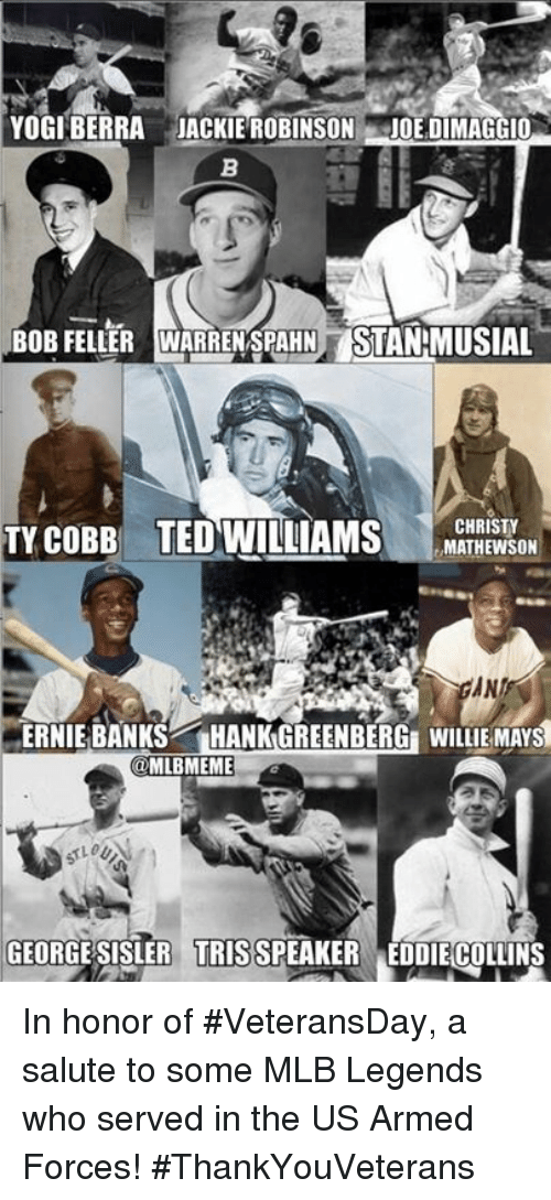 Mlb, Ted, and Willie Mays: YOGI BERRA JACKIE ROBINSON  JOE DIMAGGIO  BoB FELLER WARRENSPAHN STANEMUSIAL  TY COBB TED WILLIAMS  CHRISTY  MATHEWSON  ERNIE BANKS  HANK GREENBERGE WILLIE MAYS  MLBMEME  GEORGE SISLER TRIS SPEAKER EDDIECOLLINS In honor of #VeteransDay, a salute to some MLB Legends who served in the US Armed Forces! #ThankYouVeterans