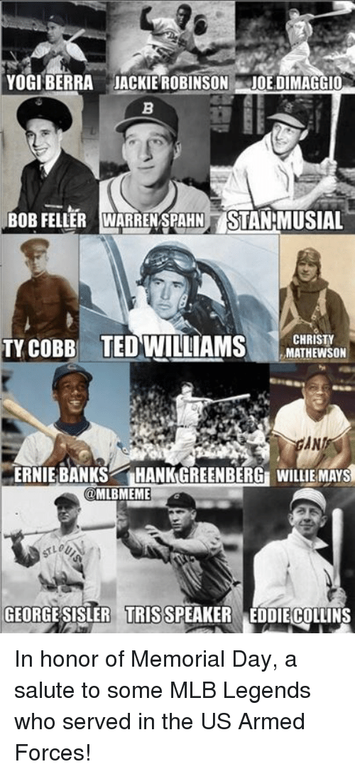 Mlb, Ted, and Willie Mays: YOGI BERRA JACKIE ROBINSON  JOE DIMAGGIO  BoB FELLER WARRENSPAHNTSTANMUSIAL  CHRISTY  TY COBB TED WILLIAMS  MATHEWSON  ANI  ERNIE BANKS  HANK GREENBERGE WILLIE MAYS  @MLBMEME  GEORGE SISLER TRIS SPEAKER EDDIECOLLINS In honor of Memorial Day, a salute to some MLB Legends who served in the US Armed Forces!