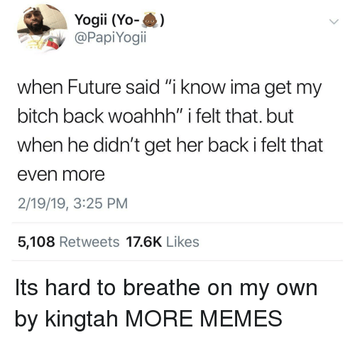 "Bitch, Dank, and Future: Yogii (Yo-)  @PapiYogi.  when Future said ""i know ima get my  bitch back woahhh"" i felt that. but  when he didn't get her back i felt that  even more  2/19/19, 3:25 PM  5,108 Retweets 17.6K Likes Its hard to breathe on my own by kingtah MORE MEMES"