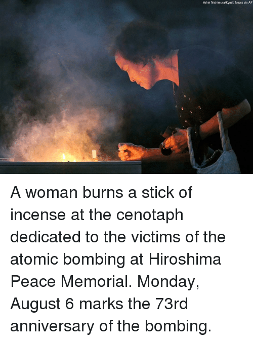 Memes, News, and Monday: Yohei Nishimura/Kyodo News via AP A woman burns a stick of incense at the cenotaph dedicated to the victims of the atomic bombing at Hiroshima Peace Memorial. Monday, August 6 marks the 73rd anniversary of the bombing.